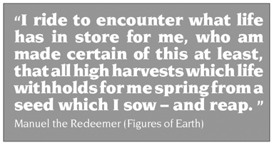 "Quote: ""I ride to encounter what life has in store for me, who am made certain of this at least, that all high harvests which life withholds for me spring from a seed which I sow – and reap. ""      Manuel the Redeemer (Figures of Earth)"