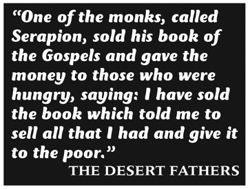 "Quote: ""One of the monks, called Serapion, sold his book of the Gospels and gave the money to those who were hungry, saying: I have sold the book which told me to sell all that I had and give it to the poor."" The Desert Fathers"